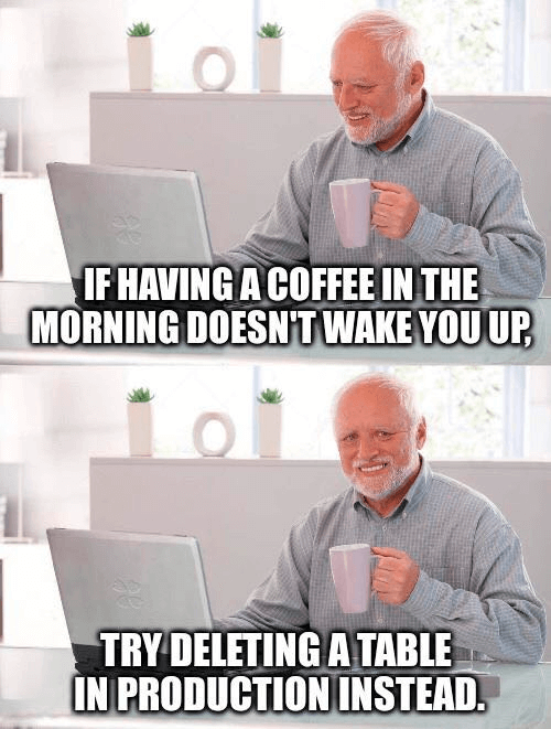 Meme: if having a coffee in the morning doesn't wake you up, try deleting a table in production instead.