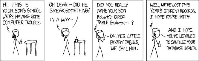 XKCD strip. School calls a mom complaining about her son's name: Robert'); DROP TABLE students;